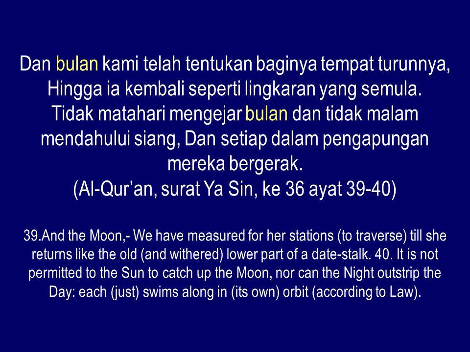 Dan bulan kami telah tentukan baginya tempat turunnya, Hingga ia kembali seperti lingkaran yang semula. Tidak matahari mengejar bulan dan tidak malam