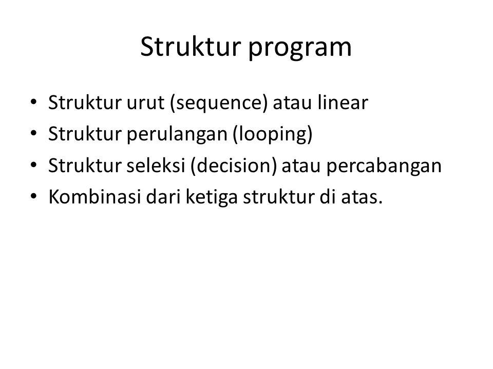 Struktur program • Struktur urut (sequence) atau linear • Struktur perulangan (looping) • Struktur seleksi (decision) atau percabangan • Kombinasi dar
