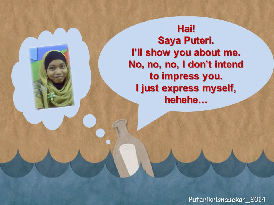 Hai. Saya Puteri. I'll show you about me. No, no, no, I don't intend to impress you.