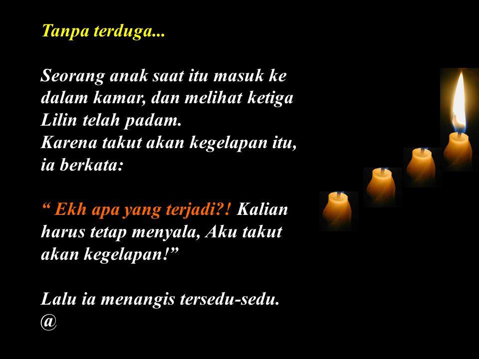 Lalu dengan terharu Lilin keempat berkata: Jangan takut, Janganlah menangis, selama aku masih ada dan menyala, kita tetap dapat selalu menyalakan ketiga Lilin lainnya: Akulah HARAPAN @