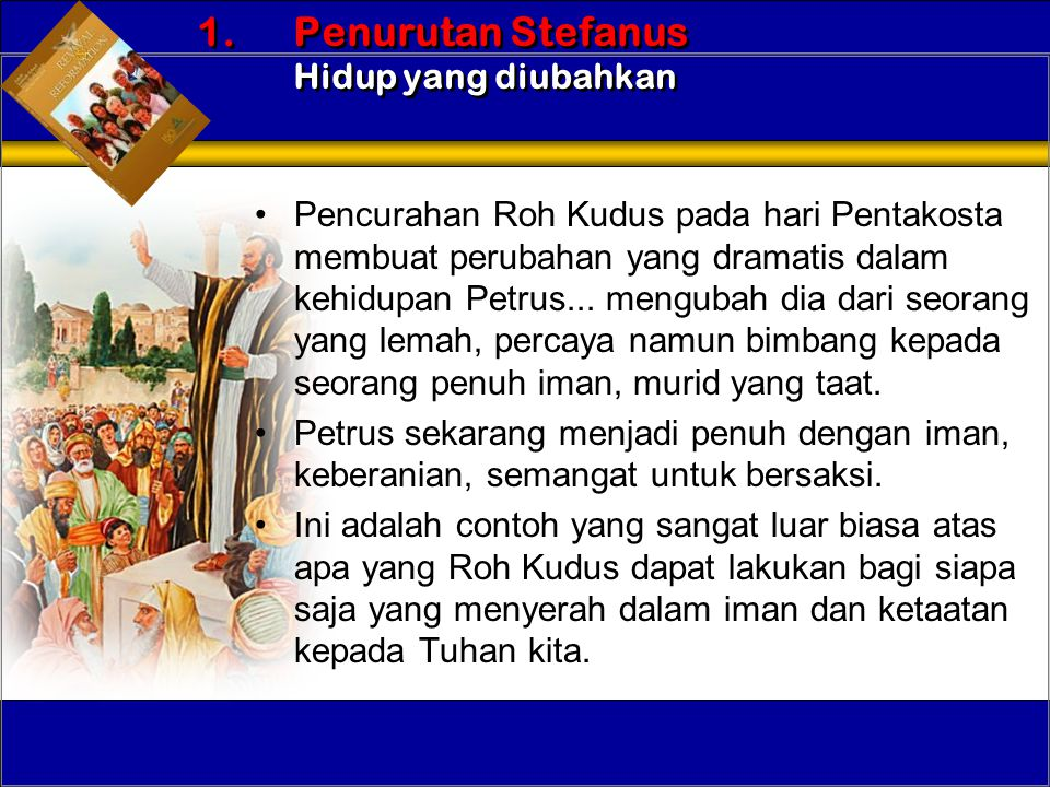 •Pencurahan Roh Kudus pada hari Pentakosta membuat perubahan yang dramatis dalam kehidupan Petrus... mengubah dia dari seorang yang lemah, percaya nam