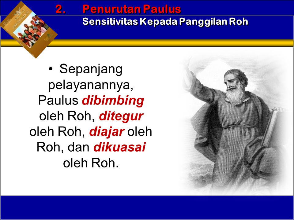 •Sepanjang pelayanannya, Paulus dibimbing oleh Roh, ditegur oleh Roh, diajar oleh Roh, dan dikuasai oleh Roh. 2. Penurutan Paulus Sensitivitas Kepada