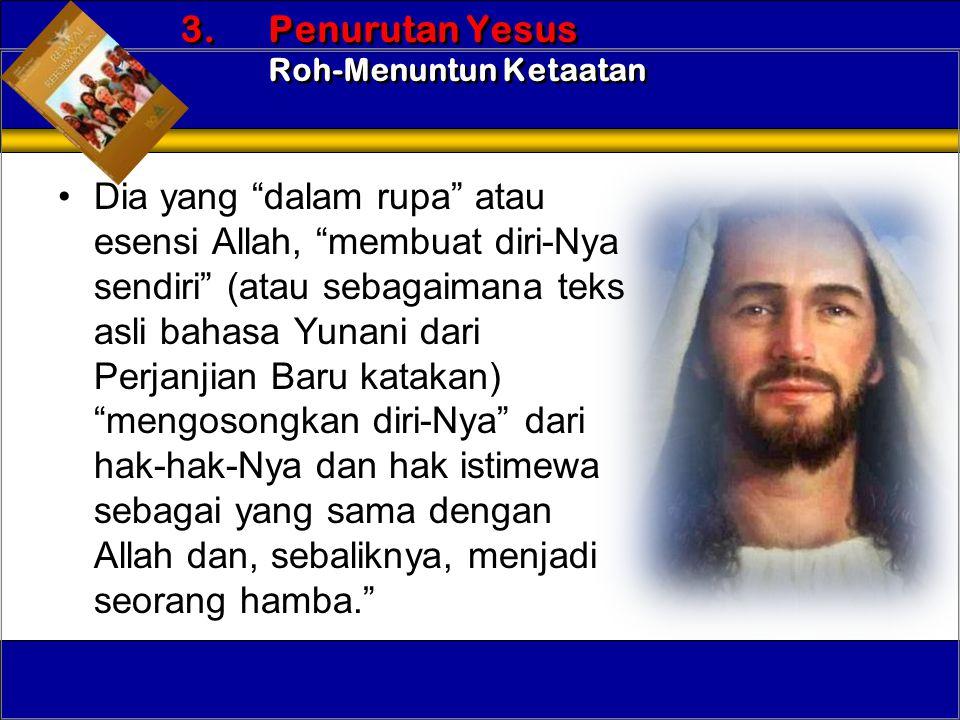 "•Dia yang ""dalam rupa"" atau esensi Allah, ""membuat diri-Nya sendiri"" (atau sebagaimana teks asli bahasa Yunani dari Perjanjian Baru katakan) ""mengoson"