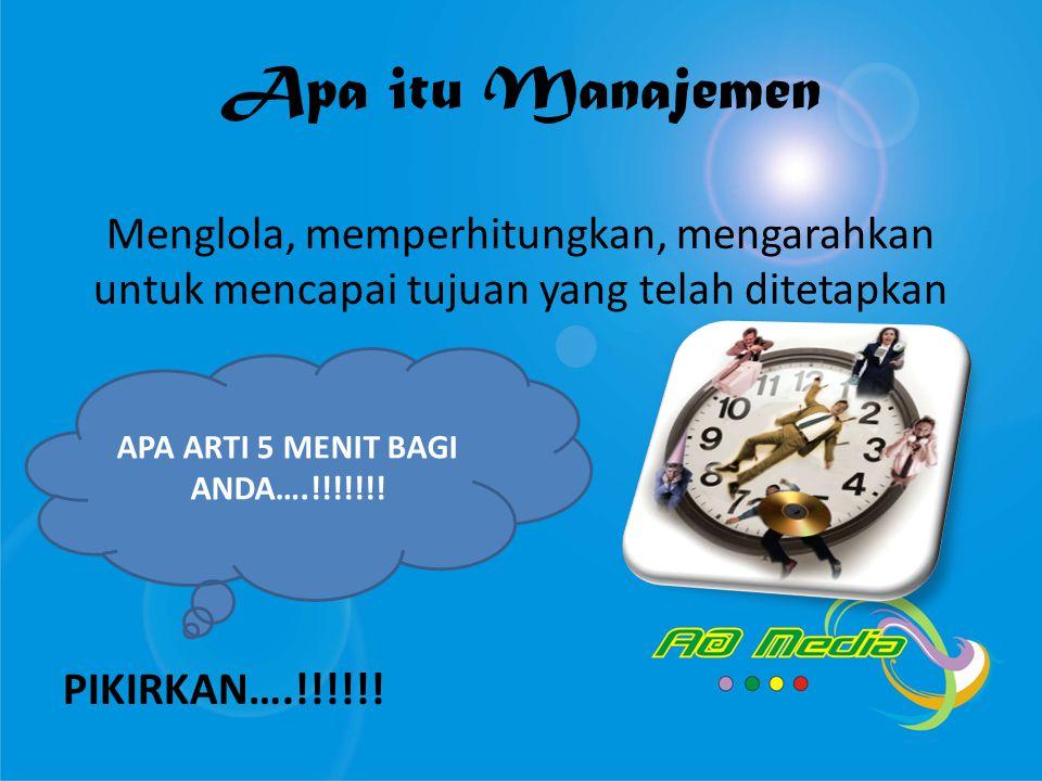 Apa itu Manajemen Menglola, memperhitungkan, mengarahkan untuk mencapai tujuan yang telah ditetapkan PIKIRKAN….!!!!!! APA ARTI 5 MENIT BAGI ANDA….!!!!