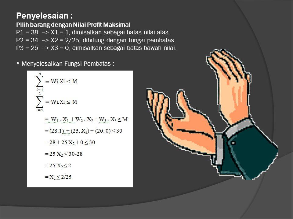 Penyelesaian : Pilih barang dengan Nilai Profit Maksimal P1 = 38 –> X1 = 1, dimisalkan sebagai batas nilai atas. P2 = 34 –> X2 = 2/25, dihitung dengan