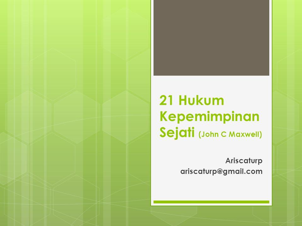 21 Hukum Kepemimpinan Sejati (John C Maxwell) Ariscaturp ariscaturp@gmail.com