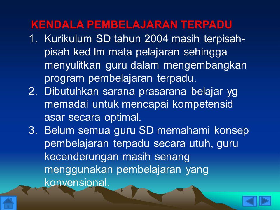 1.Kurikulum SD tahun 2004 masih terpisah- pisah ked lm mata pelajaran sehingga menyulitkan guru dalam mengembangkan program pembelajaran terpadu. 2.Di