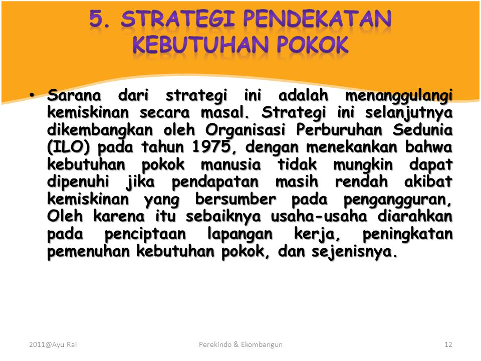 • Sarana dari strategi ini adalah menanggulangi kemiskinan secara masal. Strategi ini selanjutnya dikembangkan oleh Organisasi Perburuhan Sedunia (ILO
