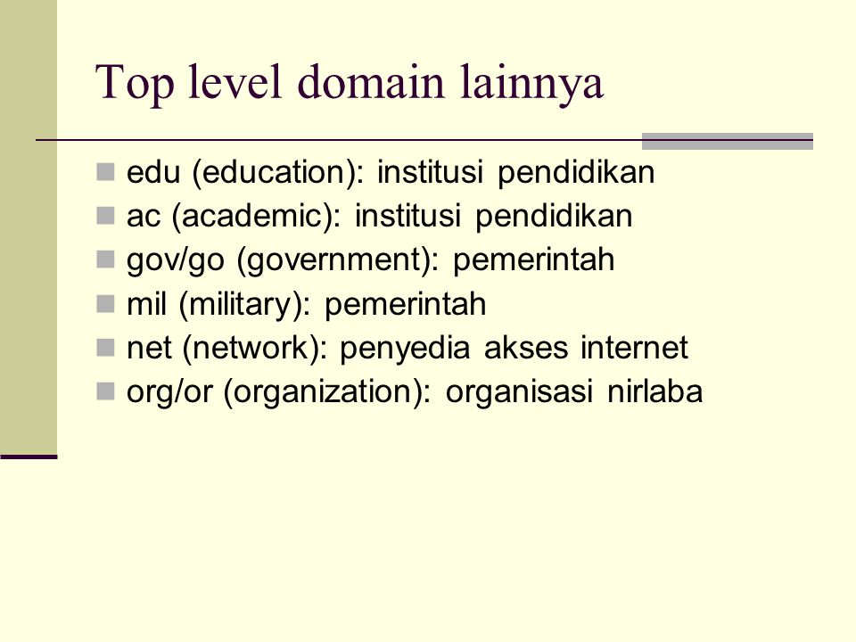 Top level domain lainnya  edu (education): institusi pendidikan  ac (academic): institusi pendidikan  gov/go (government): pemerintah  mil (milita