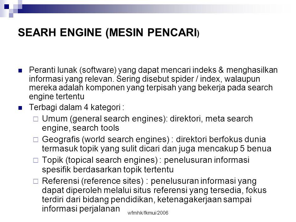 wfmhk/fkmui/2006 SEARH ENGINE (MESIN PENCARI )  Peranti lunak (software) yang dapat mencari indeks & menghasilkan informasi yang relevan.