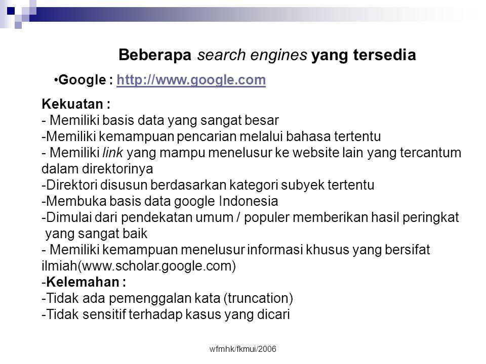 wfmhk/fkmui/2006 Beberapa search engines yang tersedia •Google : http://www.google.comhttp://www.google.com Kekuatan : - Memiliki basis data yang sangat besar -Memiliki kemampuan pencarian melalui bahasa tertentu - Memiliki link yang mampu menelusur ke website lain yang tercantum dalam direktorinya -Direktori disusun berdasarkan kategori subyek tertentu -Membuka basis data google Indonesia -Dimulai dari pendekatan umum / populer memberikan hasil peringkat yang sangat baik - Memiliki kemampuan menelusur informasi khusus yang bersifat ilmiah(www.scholar.google.com) -Kelemahan : -Tidak ada pemenggalan kata (truncation) -Tidak sensitif terhadap kasus yang dicari