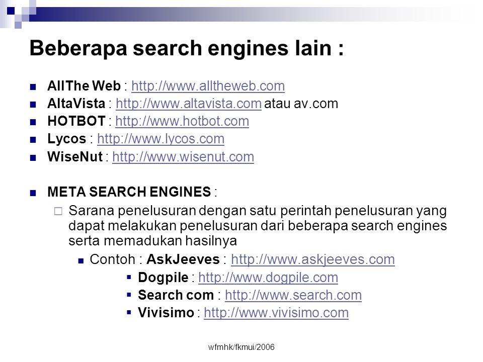 wfmhk/fkmui/2006 Beberapa search engines lain :  AllThe Web : http://www.alltheweb.comhttp://www.alltheweb.com  AltaVista : http://www.altavista.com atau av.comhttp://www.altavista.com  HOTBOT : http://www.hotbot.comhttp://www.hotbot.com  Lycos : http://www.lycos.comhttp://www.lycos.com  WiseNut : http://www.wisenut.comhttp://www.wisenut.com  META SEARCH ENGINES :  Sarana penelusuran dengan satu perintah penelusuran yang dapat melakukan penelusuran dari beberapa search engines serta memadukan hasilnya  Contoh : AskJeeves : http://www.askjeeves.comhttp://www.askjeeves.com  Dogpile : http://www.dogpile.comhttp://www.dogpile.com  Search com : http://www.search.comhttp://www.search.com  Vivisimo : http://www.vivisimo.comhttp://www.vivisimo.com