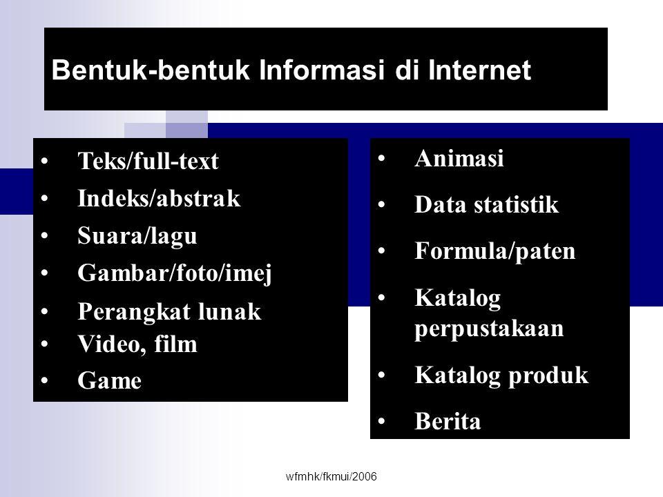 wfmhk/fkmui/2006 KEUNTUNGAN INTERNET SEBAGAI SUMBER INFORMASI Luas cakupan : - topik / subyek - bahasa - waktu - geografi * Kemutakhiran & kelengkapan data * Kemudahan pencarian informasi * Kecepatan perolehan informasi * Akses langsung / interaktif