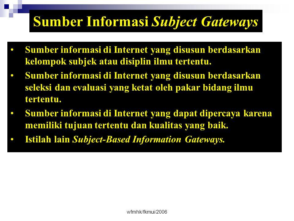 wfmhk/fkmui/2006 Sumber Informasi Subject Gateways •Sumber informasi di Internet yang disusun berdasarkan kelompok subjek atau disiplin ilmu tertentu.