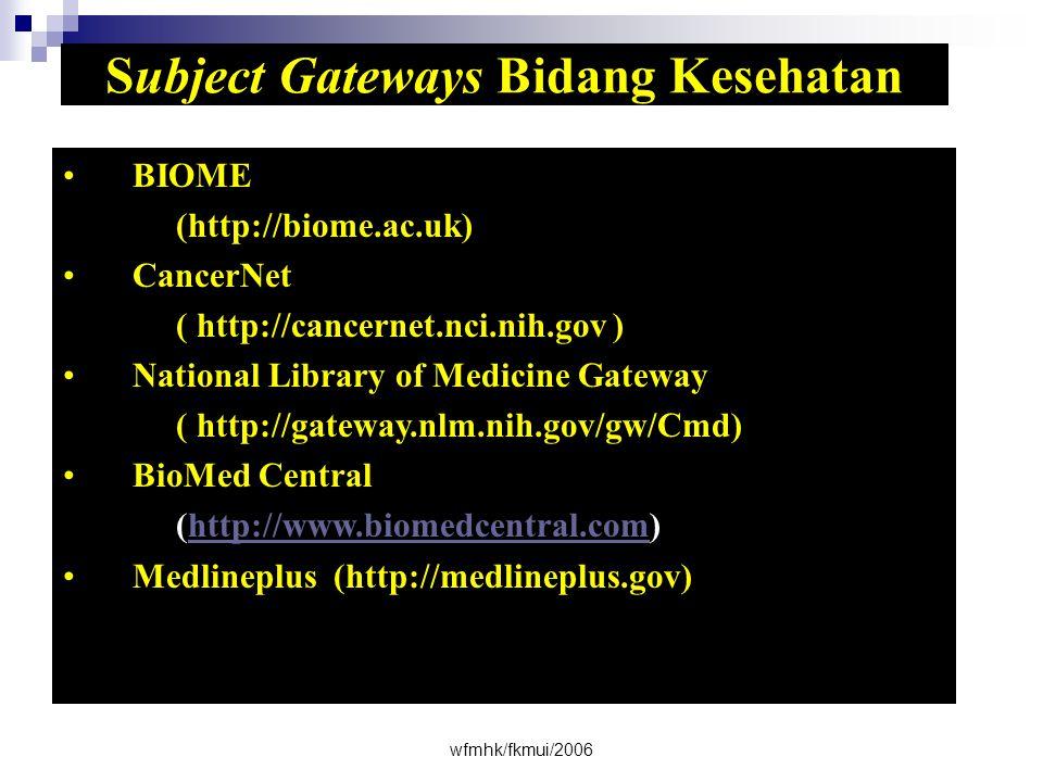wfmhk/fkmui/2006 Subject Gateways Bidang Kesehatan •BIOME (http://biome.ac.uk) •CancerNet ( http://cancernet.nci.nih.gov ) •National Library of Medicine Gateway ( http://gateway.nlm.nih.gov/gw/Cmd) •BioMed Central (http://www.biomedcentral.com)http://www.biomedcentral.com •Medlineplus (http://medlineplus.gov)