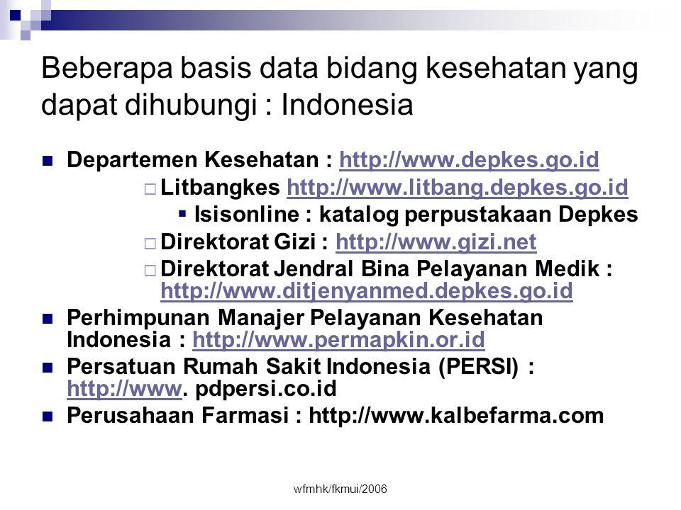 wfmhk/fkmui/2006 Beberapa basis data bidang kesehatan yang dapat dihubungi : Indonesia  Departemen Kesehatan : http://www.depkes.go.idhttp://www.depkes.go.id  Litbangkes http://www.litbang.depkes.go.idhttp://www.litbang.depkes.go.id  Isisonline : katalog perpustakaan Depkes  Direktorat Gizi : http://www.gizi.nethttp://www.gizi.net  Direktorat Jendral Bina Pelayanan Medik : http://www.ditjenyanmed.depkes.go.id http://www.ditjenyanmed.depkes.go.id  Perhimpunan Manajer Pelayanan Kesehatan Indonesia : http://www.permapkin.or.idhttp://www.permapkin.or.id  Persatuan Rumah Sakit Indonesia (PERSI) : http://www.