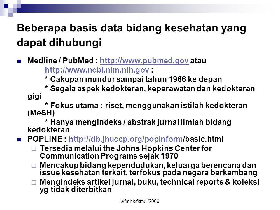 wfmhk/fkmui/2006 Beberapa basis data bidang kesehatan yang dapat dihubungi  Medline / PubMed : http://www.pubmed.gov atauhttp://www.pubmed.gov http://www.ncbi.nlm.nih.govhttp://www.ncbi.nlm.nih.gov : * Cakupan mundur sampai tahun 1966 ke depan * Segala aspek kedokteran, keperawatan dan kedokteran gigi * Fokus utama : riset, menggunakan istilah kedokteran (MeSH) * Hanya mengindeks / abstrak jurnal ilmiah bidang kedokteran  POPLINE : http://db.jhuccp.org/popinform/basic.htmlhttp://db.jhuccp.org/popinform  Tersedia melalui the Johns Hopkins Center for Communication Programs sejak 1970  Mencakup bidang kependudukan, keluarga berencana dan issue kesehatan terkait, terfokus pada negara berkembang  Mengindeks artikel jurnal, buku, technical reports & koleksi yg tidak diterbitkan