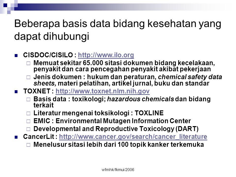 wfmhk/fkmui/2006 Beberapa basis data bidang kesehatan yang dapat dihubungi  CISDOC/CISILO : http://www.ilo.orghttp://www.ilo.org  Memuat sekitar 65.000 sitasi dokumen bidang kecelakaan, penyakit dan cara pencegahan penyakit akibat pekerjaan  Jenis dokumen : hukum dan peraturan, chemical safety data sheets, materi pelatihan, artikel jurnal, buku dan standar  TOXNET : http://www.toxnet.nlm.nih.govhttp://www.toxnet.nlm.nih.gov  Basis data : toxikologi; hazardous chemicals dan bidang terkait  Literatur mengenai toksikologi : TOXLINE  EMIC : Environmental Mutagen Information Center  Developmental and Reproductive Toxicology (DART)  CancerLit : http://www.cancer.gov/search/cancer_literaturehttp://www.cancer.gov/search/cancer_literature  Menelusur sitasi lebih dari 100 topik kanker terkemuka