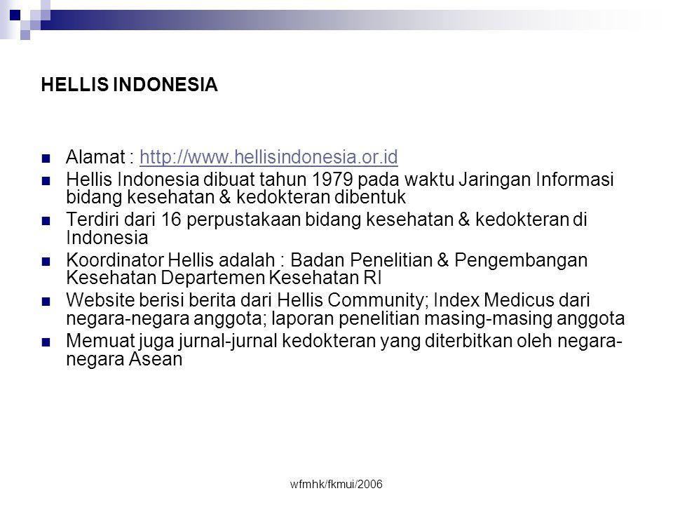 wfmhk/fkmui/2006 HELLIS INDONESIA  Alamat : http://www.hellisindonesia.or.idhttp://www.hellisindonesia.or.id  Hellis Indonesia dibuat tahun 1979 pada waktu Jaringan Informasi bidang kesehatan & kedokteran dibentuk  Terdiri dari 16 perpustakaan bidang kesehatan & kedokteran di Indonesia  Koordinator Hellis adalah : Badan Penelitian & Pengembangan Kesehatan Departemen Kesehatan RI  Website berisi berita dari Hellis Community; Index Medicus dari negara-negara anggota; laporan penelitian masing-masing anggota  Memuat juga jurnal-jurnal kedokteran yang diterbitkan oleh negara- negara Asean