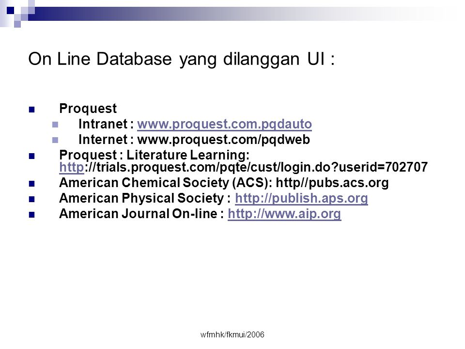 wfmhk/fkmui/2006 On Line Database yang dilanggan UI :  Proquest  Intranet : www.proquest.com.pqdautowww.proquest.com.pqdauto  Internet : www.proquest.com/pqdweb  Proquest : Literature Learning: http://trials.proquest.com/pqte/cust/login.do?userid=702707 http  American Chemical Society (ACS): http//pubs.acs.org  American Physical Society : http://publish.aps.orghttp://publish.aps.org  American Journal On-line : http://www.aip.orghttp://www.aip.org