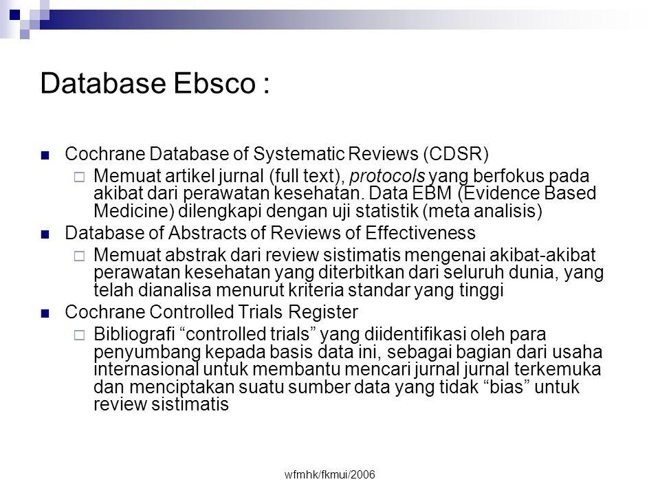 wfmhk/fkmui/2006 Database Ebsco :  Cochrane Database of Systematic Reviews (CDSR)  Memuat artikel jurnal (full text), protocols yang berfokus pada akibat dari perawatan kesehatan.