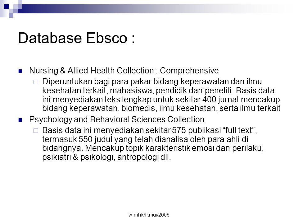 wfmhk/fkmui/2006 Database Ebsco :  Nursing & Allied Health Collection : Comprehensive  Diperuntukan bagi para pakar bidang keperawatan dan ilmu kesehatan terkait, mahasiswa, pendidik dan peneliti.