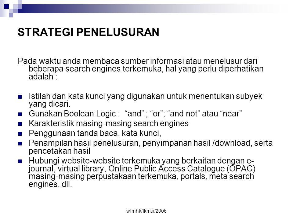 wfmhk/fkmui/2006 •Tentukan konsep subjek/topik luas •Buat kalimat pertanyaan atau pernyataan •Tentukan beberapa kata kunci •Tentukan kata alternatif –bahasa –Sinonim –variasi kata –tunggal/jamak Periksa keterangan ringkas, alamat dan domain Gunakan • search engines (meta) •Directories • Subject gateways, • Online databases • Invisible web • Gunakan operator: +, -, AND, NOT, OR • Gunakan fasilitas: .. , ( ), field, truncation.