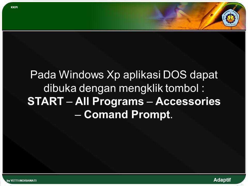 Adaptif by YETTI INDRIAWATI KKPI Pada Windows Xp aplikasi DOS dapat dibuka dengan mengklik tombol : START – All Programs – Accessories – Comand Prompt
