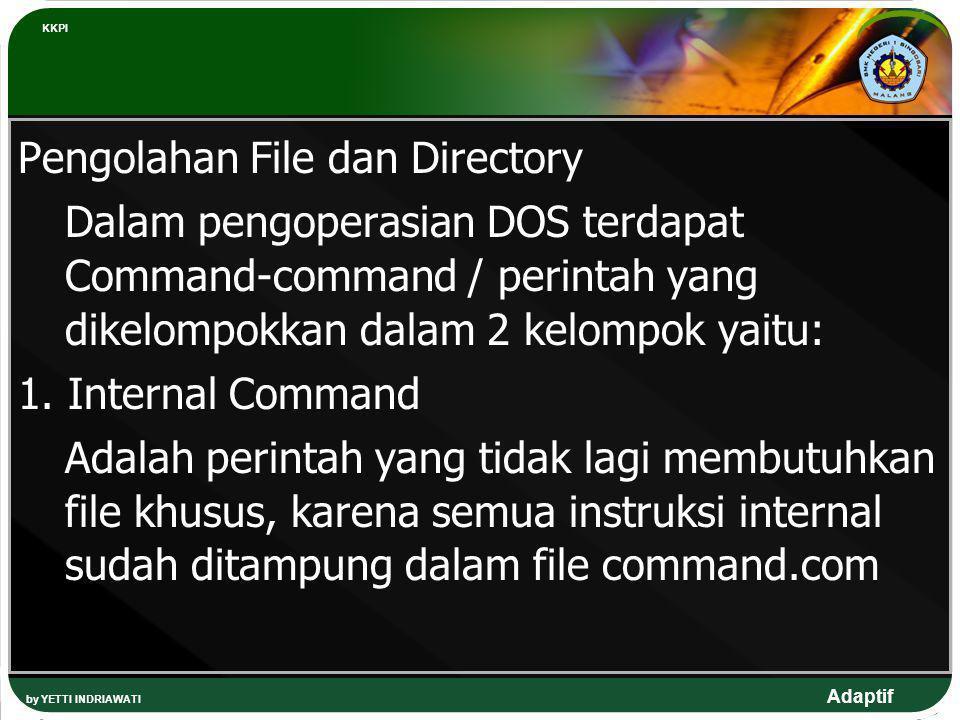 Adaptif Pengolahan File dan Directory Dalam pengoperasian DOS terdapat Command-command / perintah yang dikelompokkan dalam 2 kelompok yaitu: 1. Intern