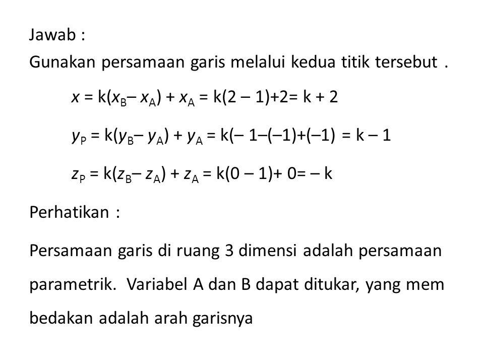 Jawab : Gunakan persamaan garis melalui kedua titik tersebut. x = k(x B – x A ) + x A = k(2 – 1)+2= k + 2 y P = k(y B – y A ) + y A = k(– 1–(–1)+(–1)