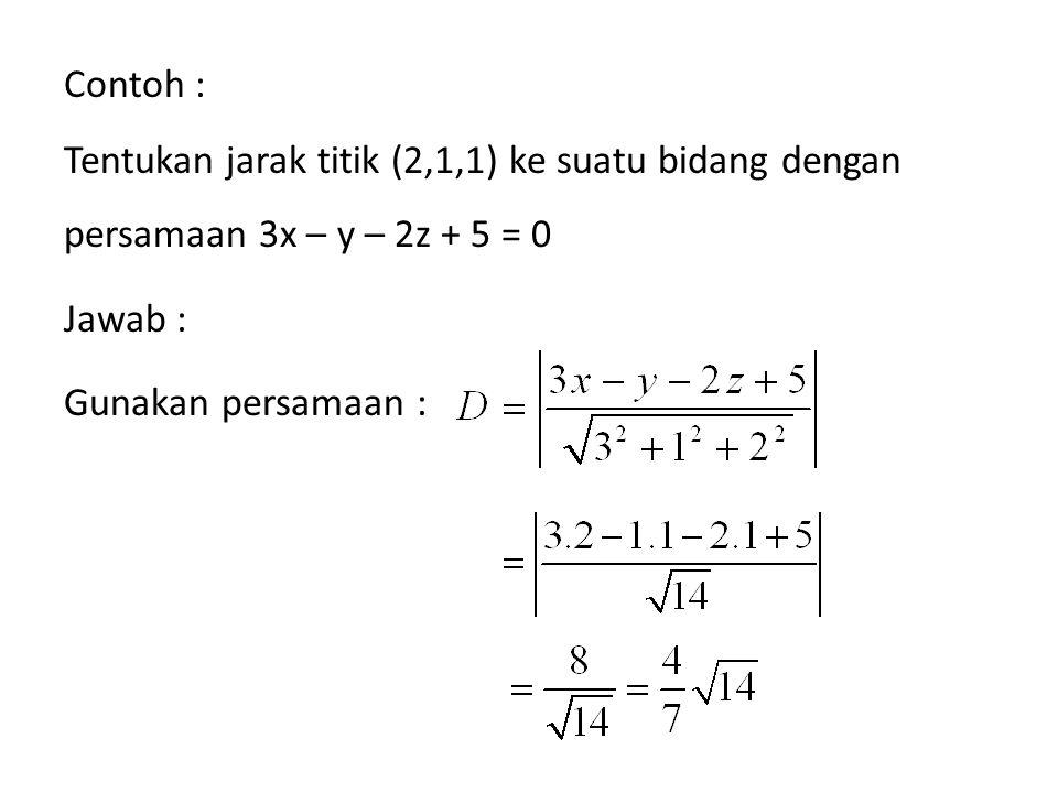 Contoh : Tentukan jarak titik (2,1,1) ke suatu bidang dengan persamaan 3x – y – 2z + 5 = 0 Jawab : Gunakan persamaan :
