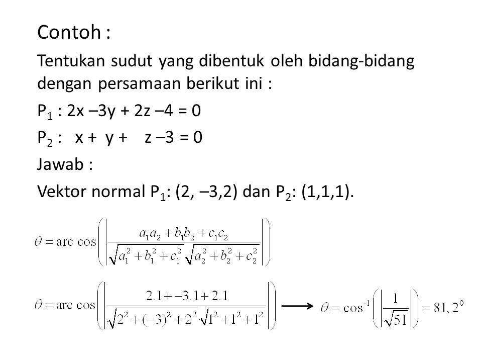Contoh : Tentukan sudut yang dibentuk oleh bidang-bidang dengan persamaan berikut ini : P 1 : 2x –3y + 2z –4 = 0 P 2 : x + y + z –3 = 0 Jawab : Vektor