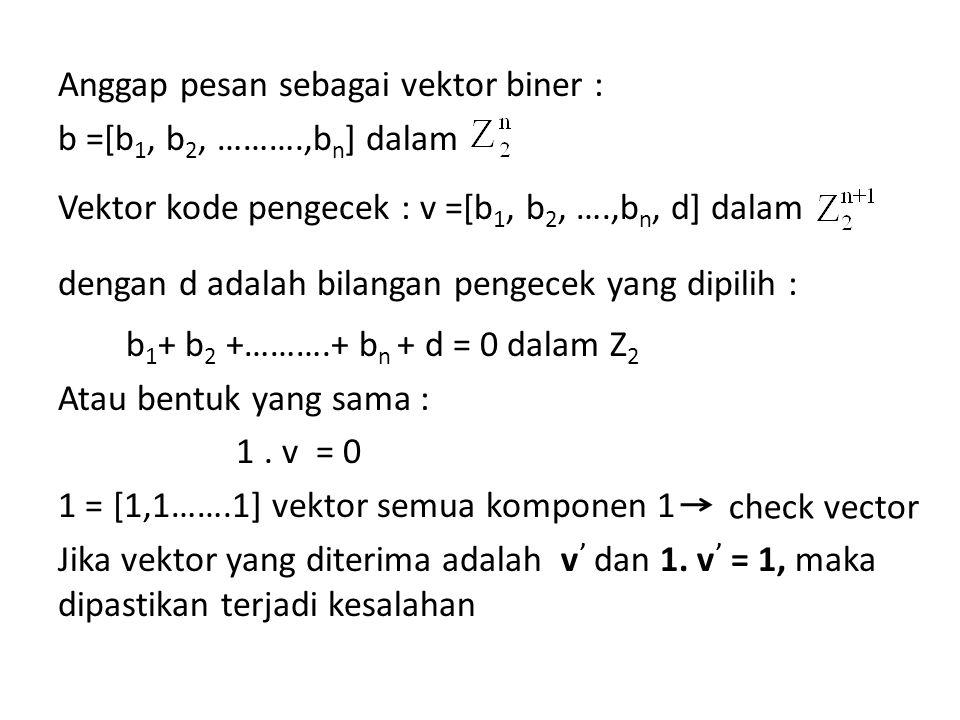 Anggap pesan sebagai vektor biner : b =[b 1, b 2, ……….,b n ] dalam Vektor kode pengecek : v =[b 1, b 2, ….,b n, d] dalam dengan d adalah bilangan peng