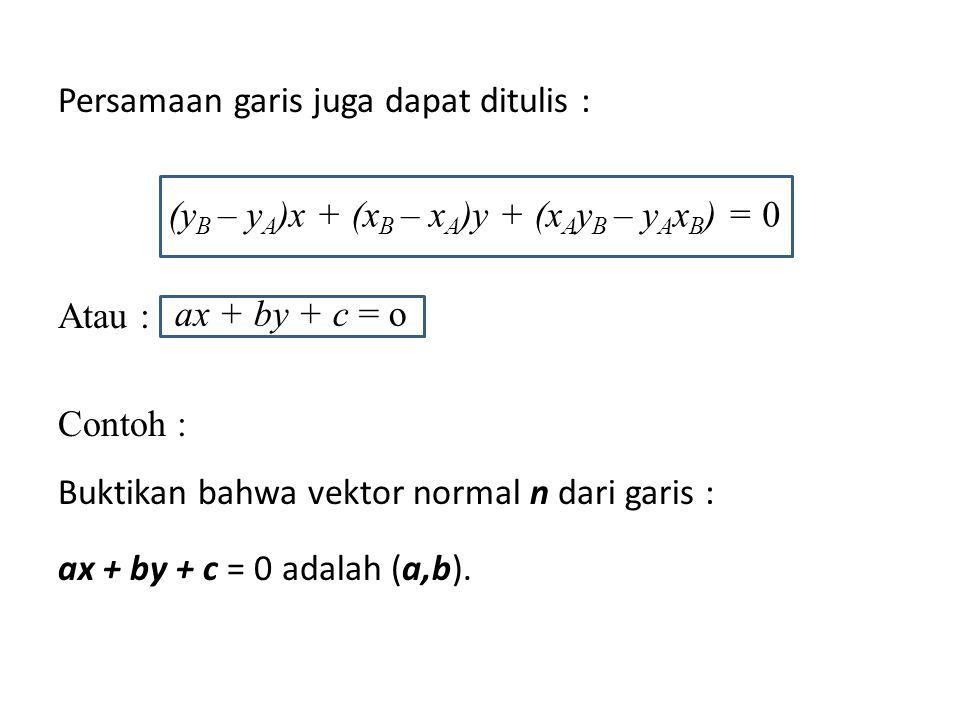 Persamaan garis juga dapat ditulis : Atau : Contoh : Buktikan bahwa vektor normal n dari garis : ax + by + c = 0 adalah (a,b). (y B – y A )x + (x B –