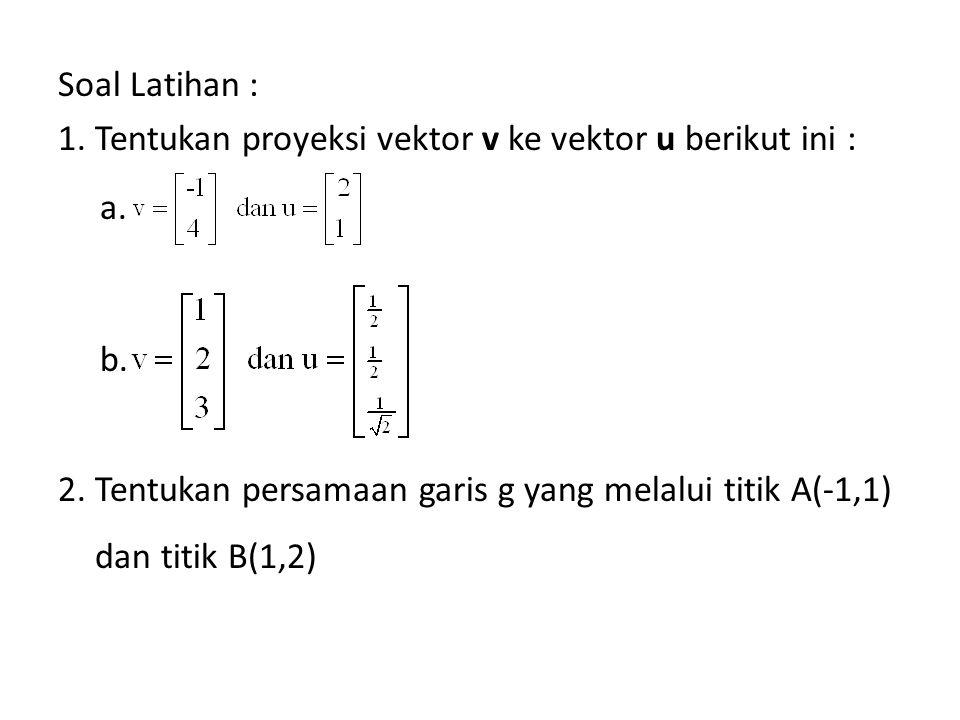 Soal Latihan : 1. Tentukan proyeksi vektor v ke vektor u berikut ini : a. b. 2. Tentukan persamaan garis g yang melalui titik A(-1,1) dan titik B(1,2)