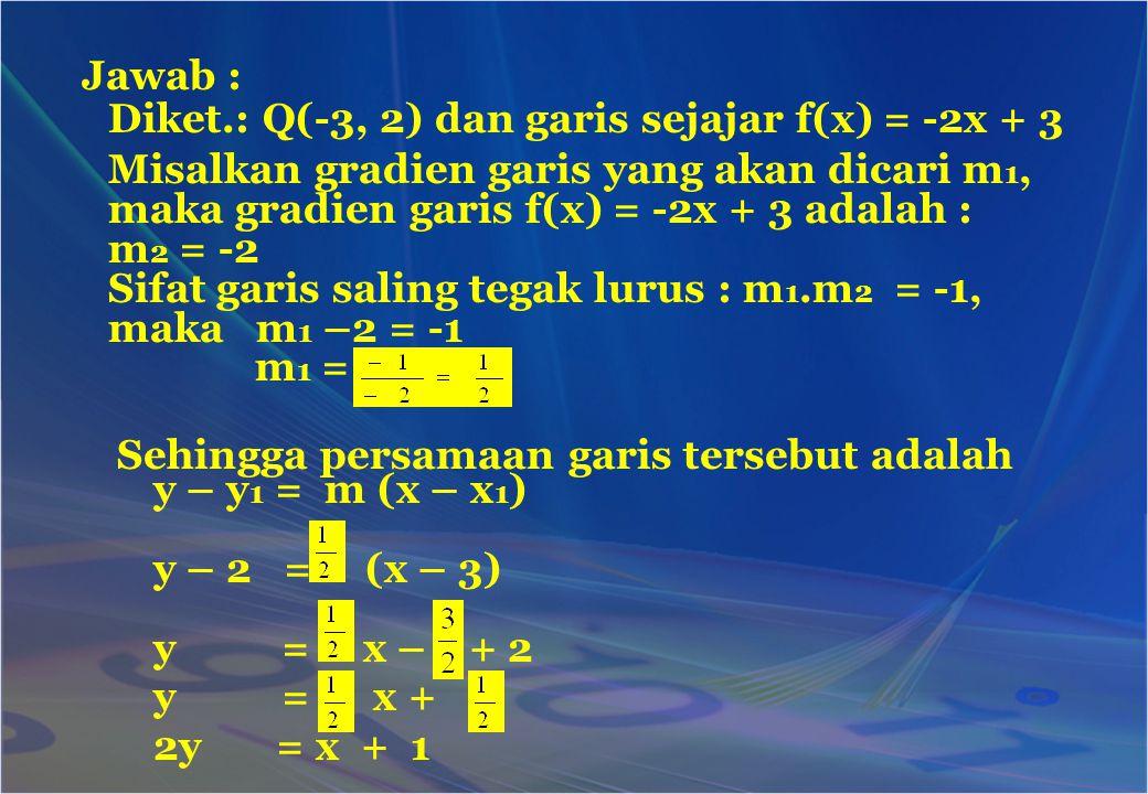 y – y 1 = m (x – x 1 ) y – 2 = (x – 3) y = x – + 2 y = x + 2y = x + 1 Jawab : Diket.: Q(-3, 2) dan garis sejajar f(x) = -2x + 3 Misalkan gradien garis