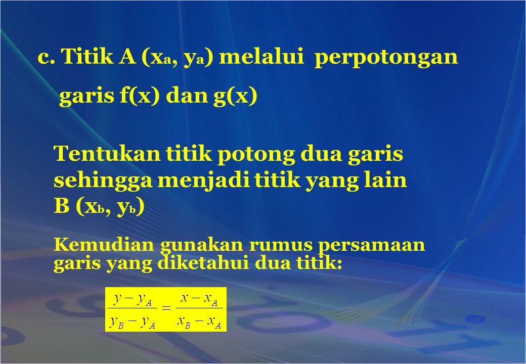 Kemudian gunakan rumus persamaan garis yang diketahui dua titik: c. Titik A (x a, y a ) melalui perpotongan garis f(x) dan g(x) Tentukan titik potong