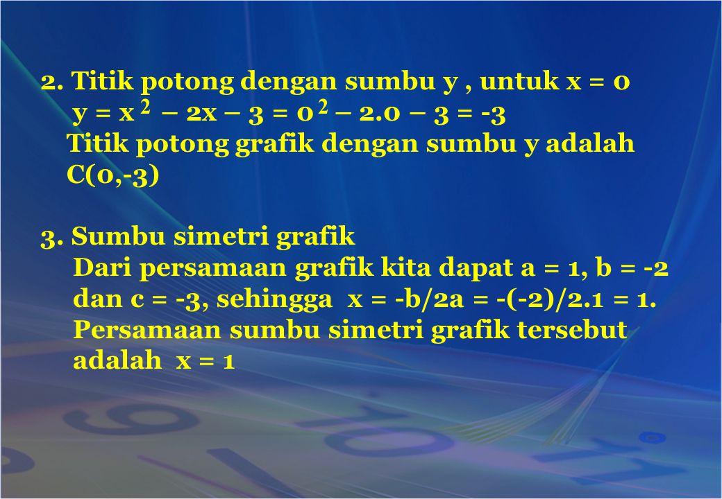 2. Titik potong dengan sumbu y, untuk x = 0 y = x – 2x – 3 = 0 – 2.0 – 3 = -3 Titik potong grafik dengan sumbu y adalah C(0,-3) 3. Sumbu simetri grafi