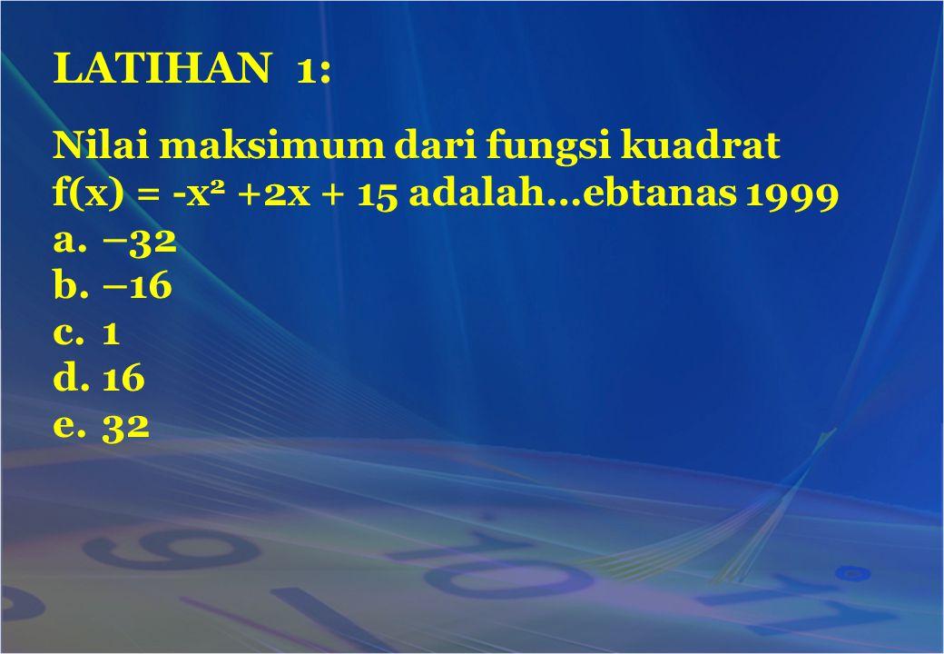 Nilai maksimum dari fungsi kuadrat f(x) = -x 2 +2x + 15 adalah…ebtanas 1999 a.–32 b.–16 c.1 d.16 e.32 LATIHAN 1: