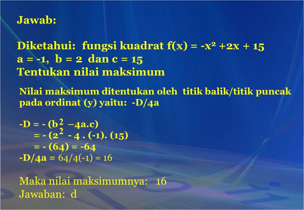 Nilai maksimum ditentukan oleh titik balik/titik puncak pada ordinat (y) yaitu: -D/4a Jawab: Diketahui: fungsi kuadrat f(x) = -x 2 +2x + 15 a = -1, b