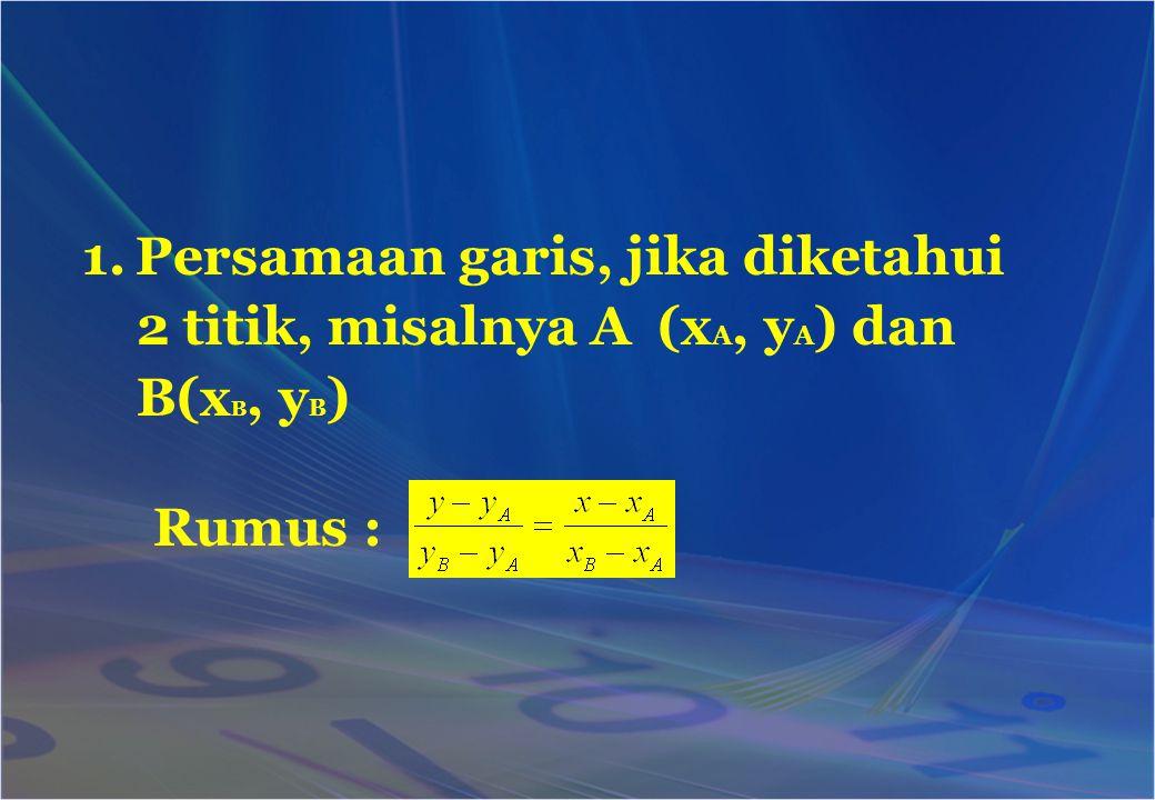 1.Persamaan garis, jika diketahui 2 titik, misalnya A (x A, y A ) dan B(x B, y B ) Rumus :
