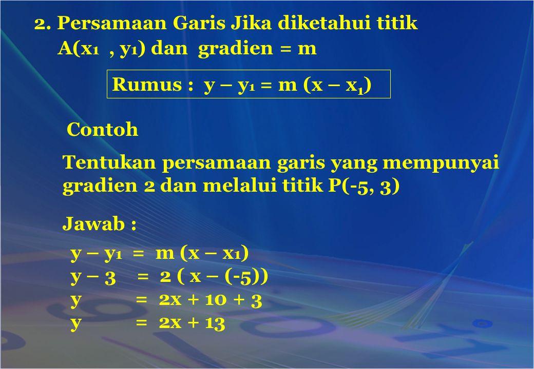 2. Persamaan Garis Jika diketahui titik A(x 1, y 1 ) dan gradien = m Rumus : y – y 1 = m (x – x 1 ) Tentukan persamaan garis yang mempunyai gradien 2