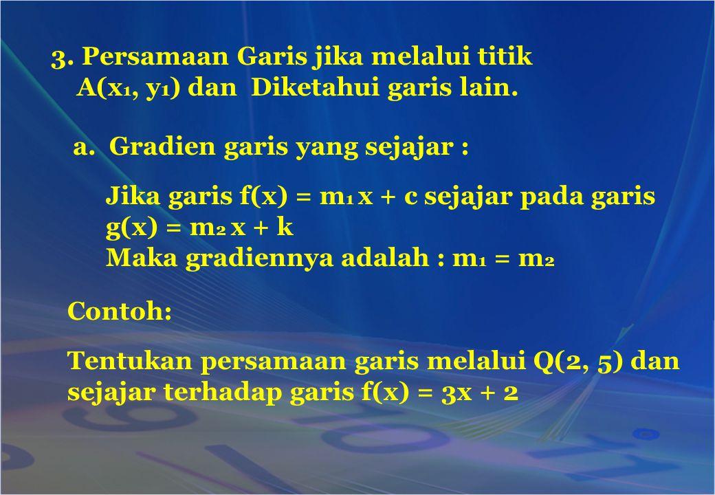 Diket.: Q(2, 5) dan garis sejajar f(x) = 3x + 2 Misalkan gradien garis yang akan dicari m 1, maka gradien garis f(x) = 3x + 2 adalah : m 2 = 3 Sifat garis sejajar : m 1 = m 2, maka m 1 = 3 Sehingga persamaan garis tersebut adalah : y – y 1 = m (x – x 1 ) y – 5 = 3(x –2) y = 3x – 6 + 5 y = 3x – 1 Jawab :