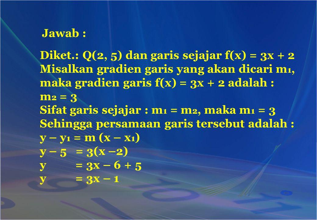 Diket.: Q(2, 5) dan garis sejajar f(x) = 3x + 2 Misalkan gradien garis yang akan dicari m 1, maka gradien garis f(x) = 3x + 2 adalah : m 2 = 3 Sifat g