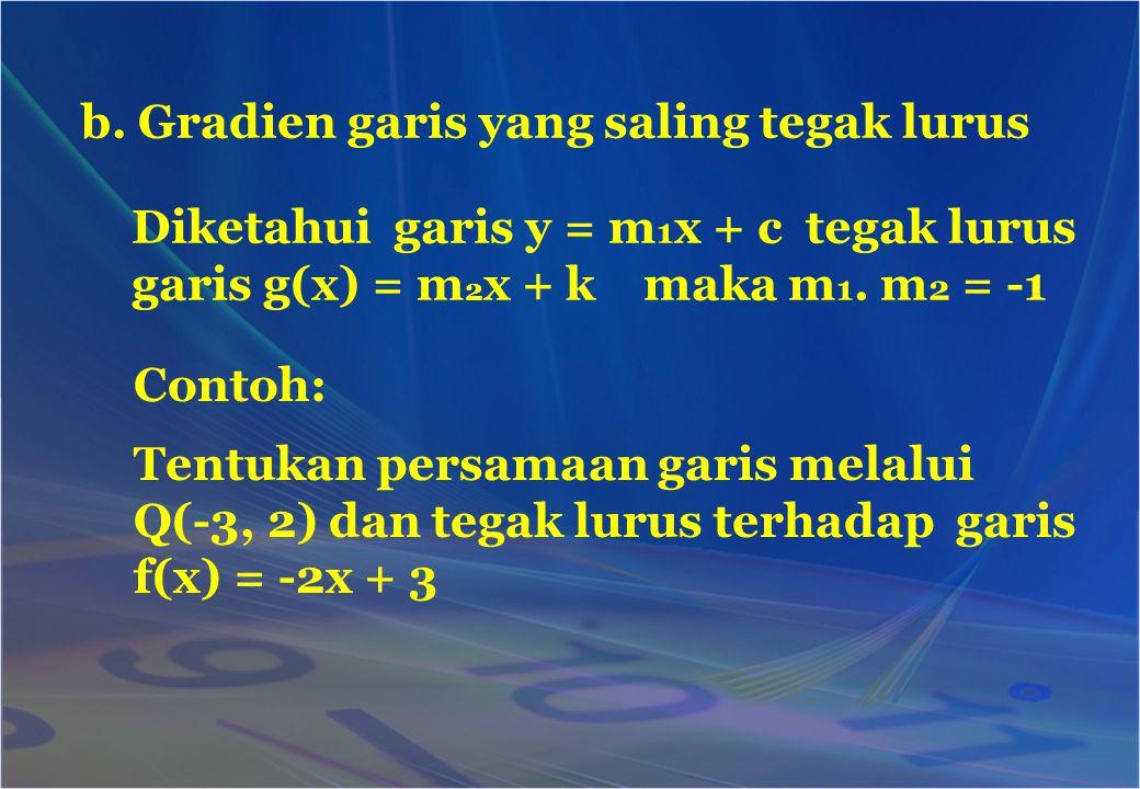 b. Gradien garis yang saling tegak lurus Diketahui garis y = m 1 x + c tegak lurus garis g(x) = m 2 x + k maka m 1. m 2 = -1 Contoh: Tentukan persamaa