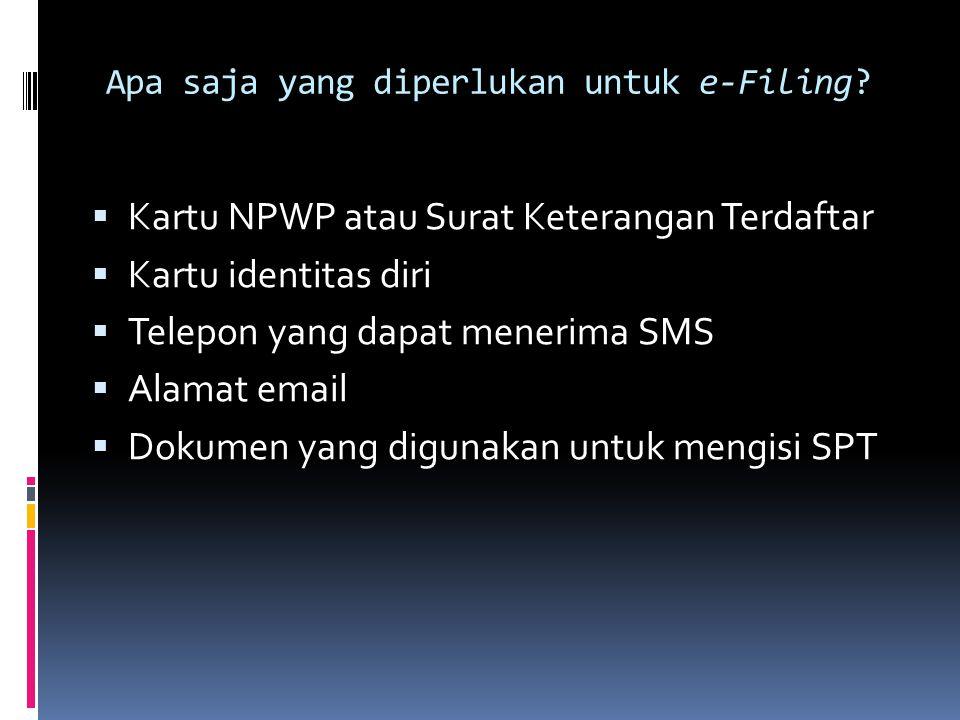 Apa saja yang diperlukan untuk e-Filing?  Kartu NPWP atau Surat Keterangan Terdaftar  Kartu identitas diri  Telepon yang dapat menerima SMS  Alama
