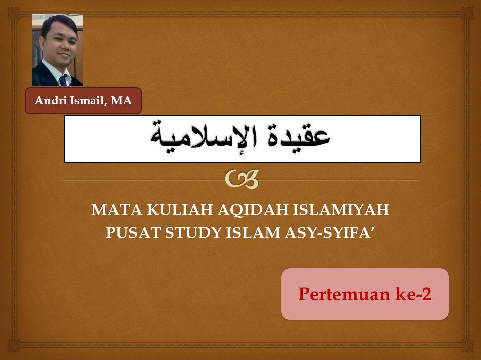 MATA KULIAH AQIDAH ISLAMIYAH PUSAT STUDY ISLAM ASY-SYIFA' Pertemuan ke-2 Andri Ismail, MA