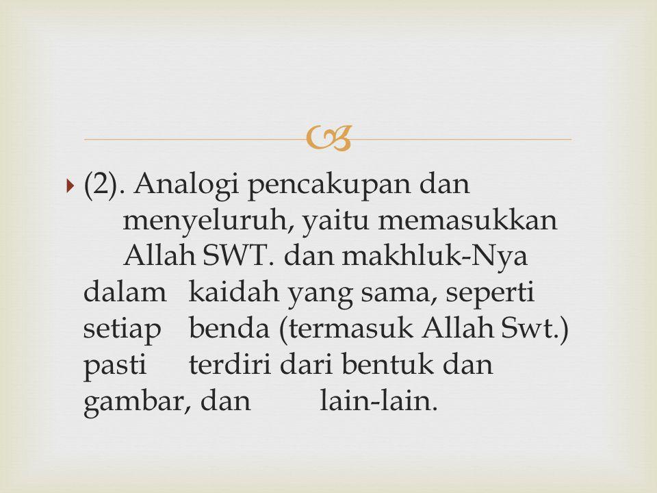   (2). Analogi pencakupan dan menyeluruh, yaitu memasukkan Allah SWT. dan makhluk-Nya dalam kaidah yang sama, seperti setiap benda (termasuk Allah S