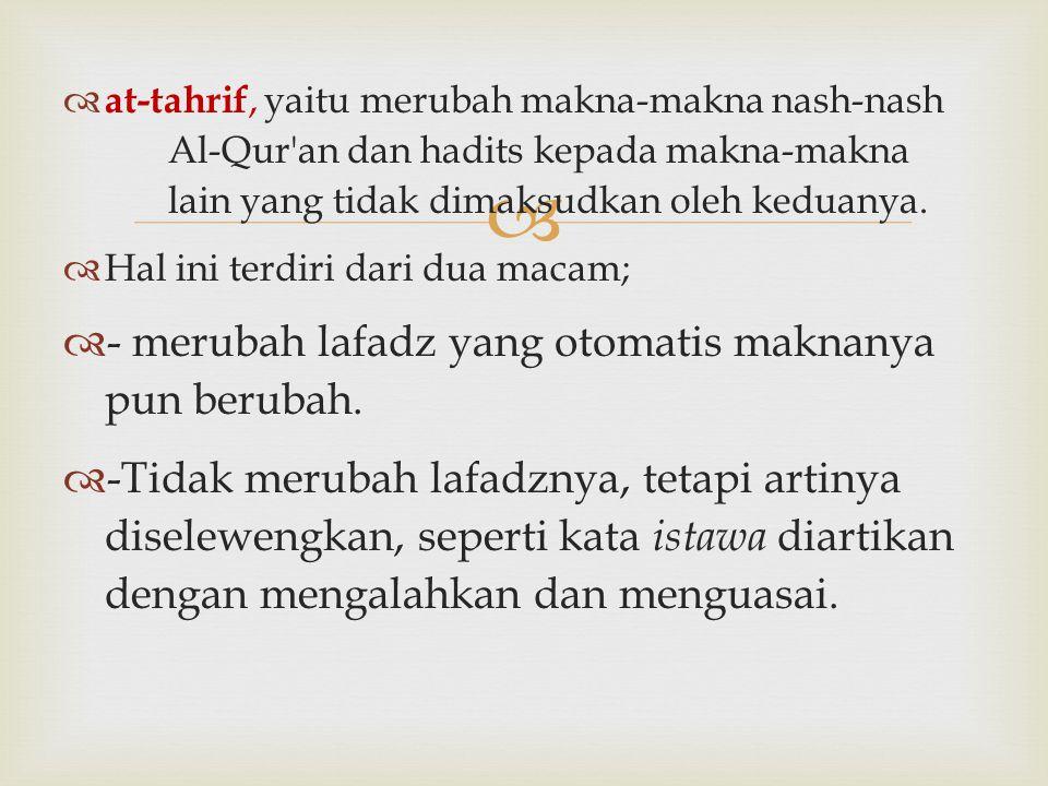   at-tahrif, yaitu merubah makna-makna nash-nash Al-Qur'an dan hadits kepada makna-makna lain yang tidak dimaksudkan oleh keduanya.  Hal ini terdir