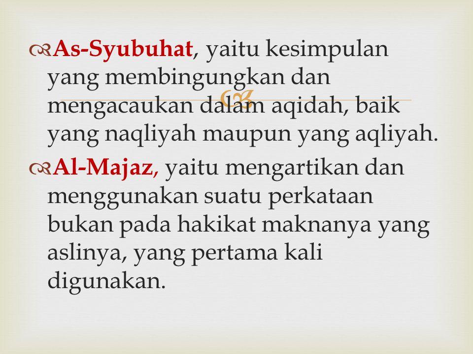   As-Syubuhat, yaitu kesimpulan yang membingungkan dan mengacaukan dalam aqidah, baik yang naqliyah maupun yang aqliyah.  Al-Majaz, yaitu mengartik
